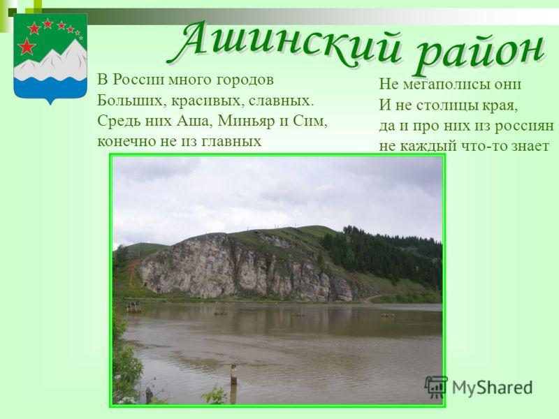 В России много городов Больших, красивых, славных. Средь них Аша, Миньяр и Сим, конечно не из главных Не мегаполисы они И не столицы края, да и про них из россиян не каждый что-то знает