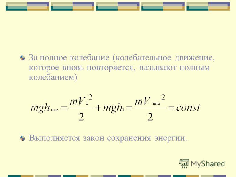 За полное колебание (колебательное движение, которое вновь повторяется, называют полным колебанием) Выполняется закон сохранения энергии.