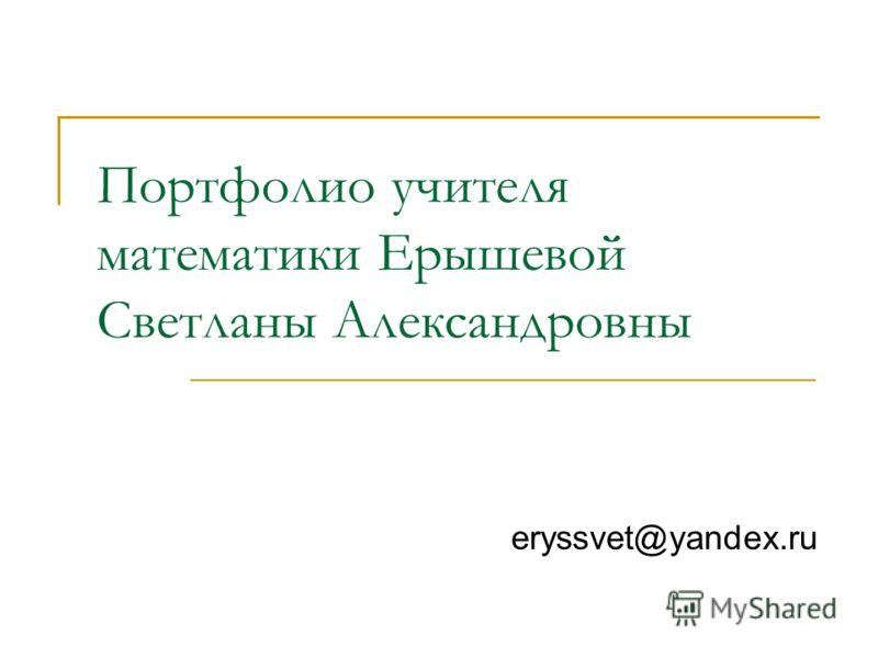 Портфолио учителя математики Ерышевой Светланы Александровны eryssvet@yandex.ru