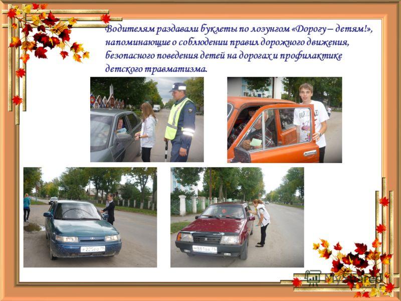 Водителям раздавали буклеты по лозунгом «Дорогу – детям!», напоминающие о соблюдении правил дорожного движения, безопасного поведения детей на дорогах и профилактике детского травматизма.