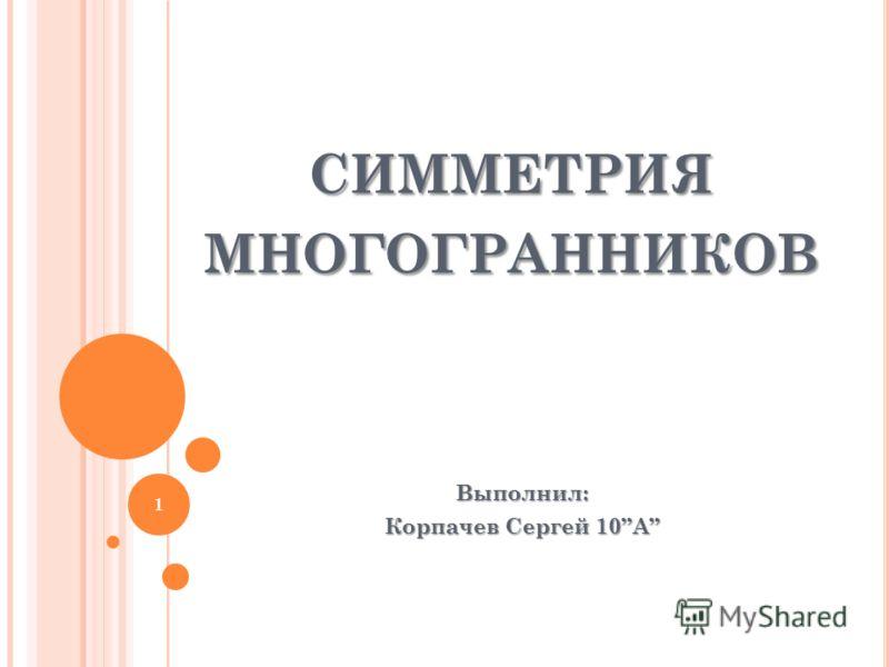 СИММЕТРИЯ МНОГОГРАННИКОВ Выполнил: Корпачев Сергей 10А 1