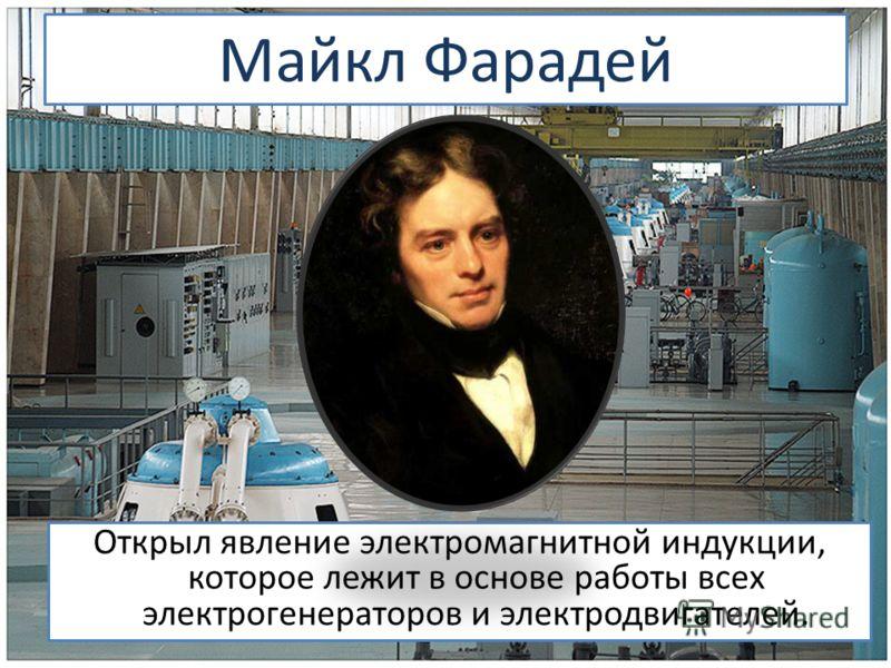 Майкл Фарадей Открыл явление электромагнитной индукции, которое лежит в основе работы всех электрогенераторов и электродвигателей.