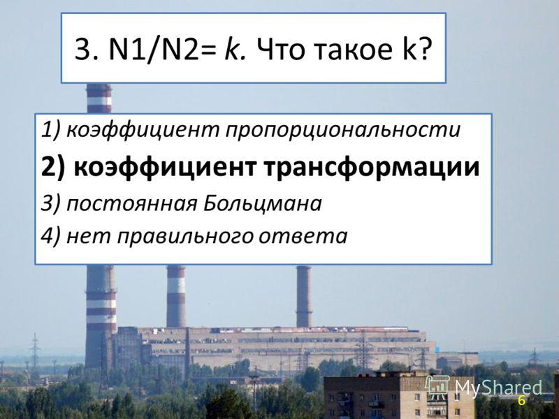 3. N1/N2= k. Что такое k? 1) коэффициент пропорциональности 2) коэффициент трансформации 3) постоянная Больцмана 4) нет правильного ответа 6