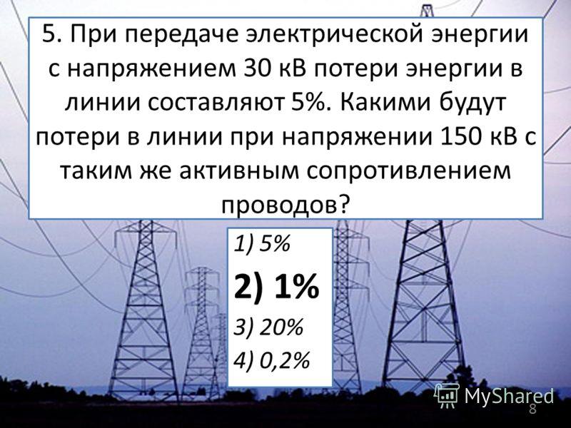 5. При передаче электрической энергии с напряжением 30 кВ потери энергии в линии составляют 5%. Какими будут потери в линии при напряжении 150 кВ с таким же активным сопротивлением проводов? 1) 5% 2) 1% 3) 20% 4) 0,2% 8