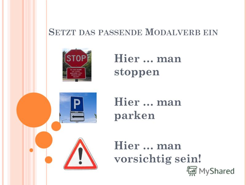 S ETZT DAS PASSENDE M ODALVERB EIN Hier … man stoppen Hier … man parken Hier … man vorsichtig sein!