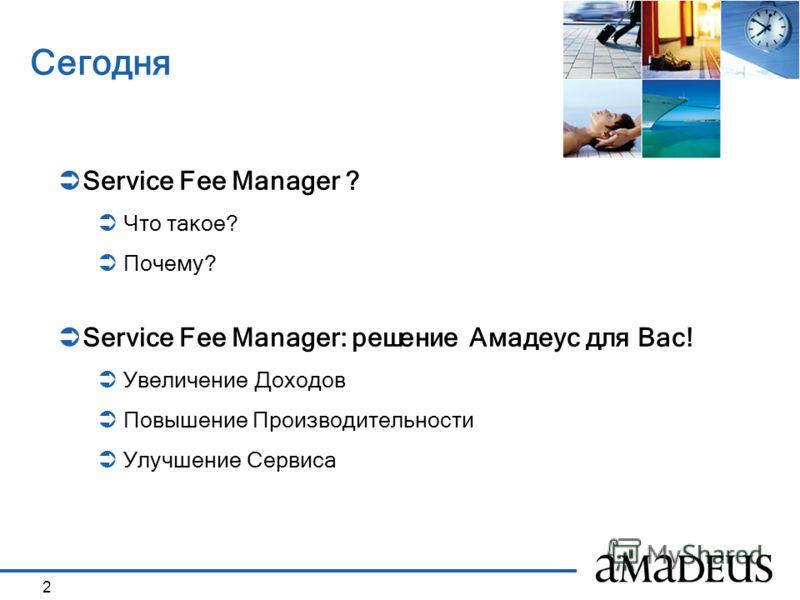 2 Сегодня Service Fee Manager ? Что такое? Почему? Service Fee Manager: решение Амадеус для Вас! Увеличение Доходов Повышение Производительности Улучшение Сервиса