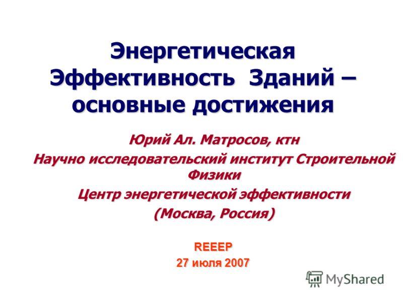 Энергетическая Эффективность Зданий – основные достижения Юрий Aл. Матросов, ктн Научно исследовательский институт Строительной Физики Центр энергетической эффективности (Москва, Россия) REEEP 27 июля 2007