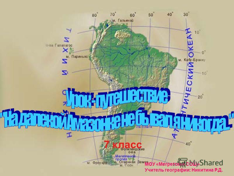 МОУ «Мегрегская СОШ» Учитель географии: Никитина Р.Д. 7 класс