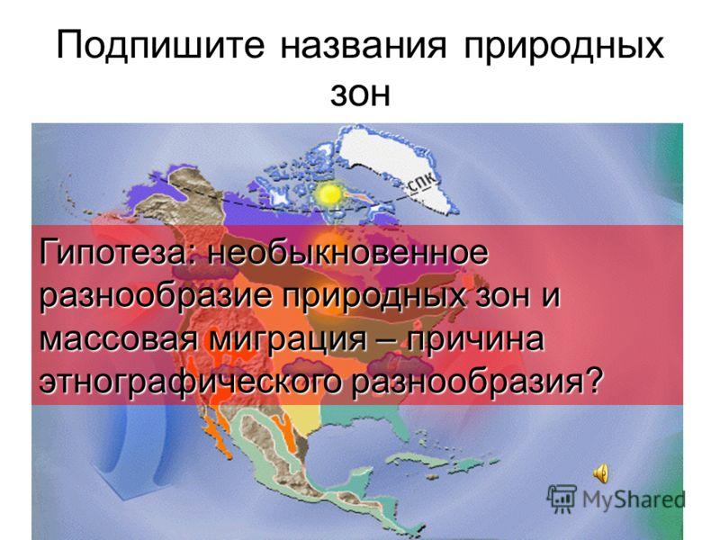 6 ноября 2012 г. Подпишите названия природных зон Гипотеза: необыкновенное разнообразие природных зон и массовая миграция – причина этнографического разнообразия?