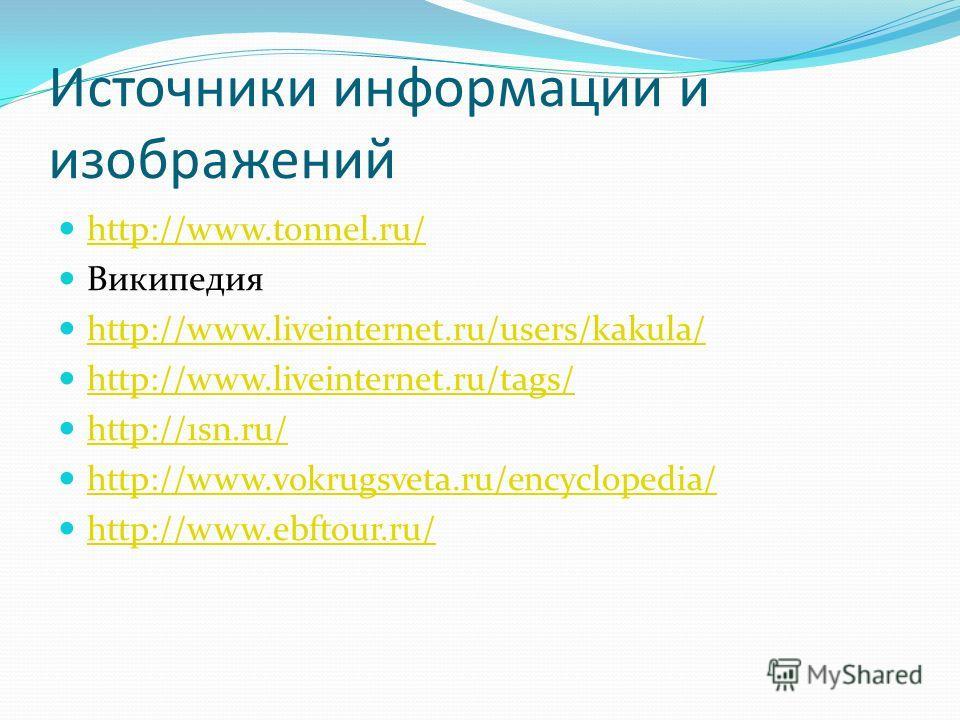 Источники информации и изображений http://www.tonnel.ru/ Википедия http://www.liveinternet.ru/users/kakula/ http://www.liveinternet.ru/tags/ http://1sn.ru/ http://www.vokrugsveta.ru/encyclopedia/ http://www.ebftour.ru/