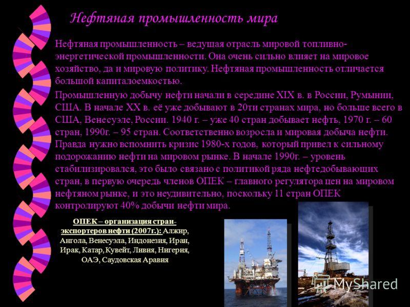 Нефтяная промышленность мира Нефтяная промышленность – ведущая отрасль мировой топливно- энергетической промышленности. Она очень сильно влияет на мировое хозяйство, да и мировую политику. Нефтяная промышленность отличается большой капиталоемкостью.