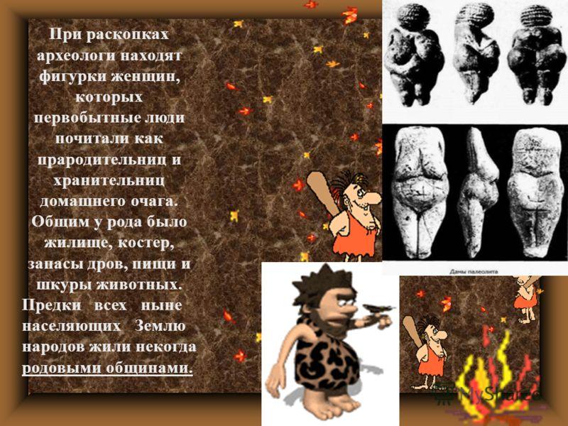 При раскопках археологи находят фигурки женщин, которых первобытные люди почитали как прародительниц и хранительниц домашнего очага. Общим у рода было жилище, костер, запасы дров, пищи и шкуры животных. Предки всех ныне населяющих Землю народов жили