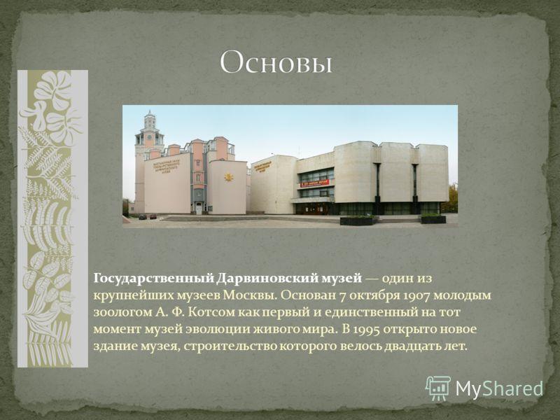 Государственный Дарвиновский музей один из крупнейших музеев Москвы. Основан 7 октября 1907 молодым зоологом А. Ф. Котсом как первый и единственный на тот момент музей эволюции живого мира. В 1995 открыто новое здание музея, строительство которого ве