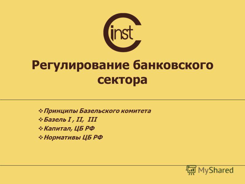 Регулирование банковского сектора Принципы Базельского комитета Базель I, II, III Капитал, ЦБ РФ Нормативы ЦБ РФ