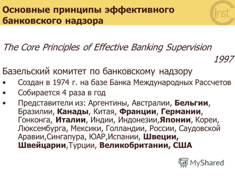 Основные принципы эффективного банковского надзора The Core Principles of Effective Banking Supervision 1997 Базельский комитет по банковскому надзору Создан в 1974 г. на базе Банка Международных Рассчетов Собирается 4 раза в год Представители из: Ар
