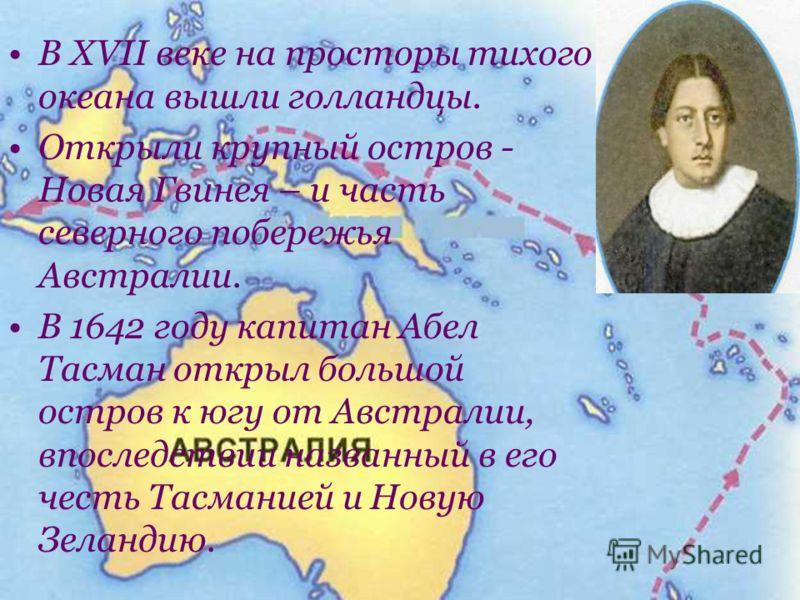 В XVII веке на просторы тихого океана вышли голландцы. Открыли крупный остров - Новая Гвинея – и часть северного побережья Австралии. В 1642 году капитан Абел Тасман открыл большой остров к югу от Австралии, впоследствии названный в его честь Тасмани