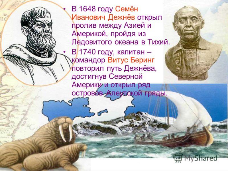 В 1648 году Семён Иванович Дежнёв открыл пролив между Азией и Америкой, пройдя из Ледовитого океана в Тихий. В 1740 году, капитан – командор Витус Беринг повторил путь Дежнёва, достигнув Северной Америки и открыл ряд островов Алеутской гряды.