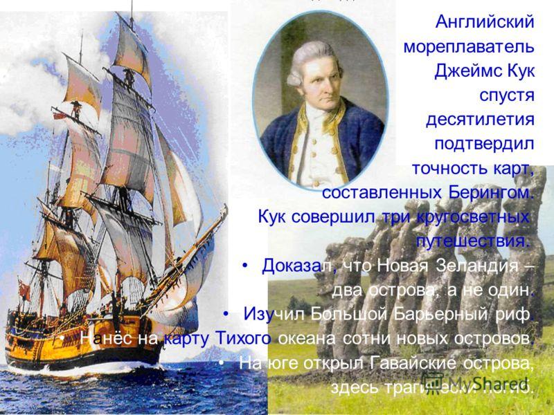 Английский мореплаватель Джеймс Кук спустя десятилетия подтвердил точность карт, составленных Берингом. Кук совершил три кругосветных путешествия. Доказал, что Новая Зеландия – два острова, а не один. Изучил Большой Барьерный риф. Нанёс на карту Тихо