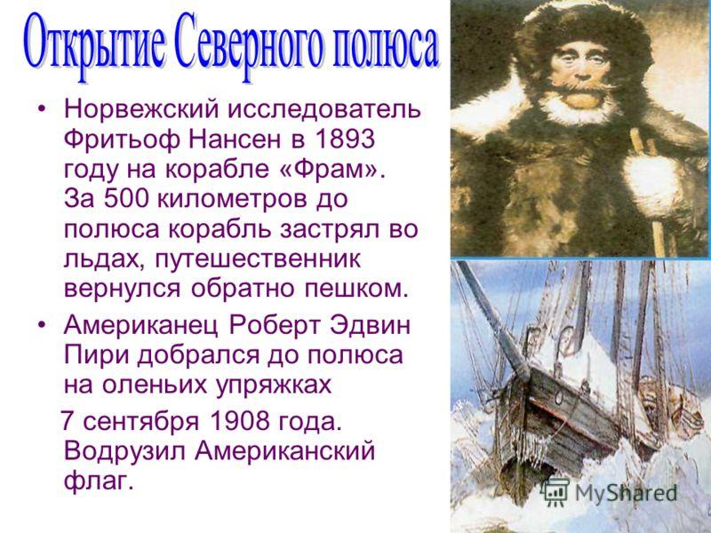 Норвежский исследователь Фритьоф Нансен в 1893 году на корабле «Фрам». За 500 километров до полюса корабль застрял во льдах, путешественник вернулся обратно пешком. Американец Роберт Эдвин Пири добрался до полюса на оленьих упряжках 7 сентября 1908 г