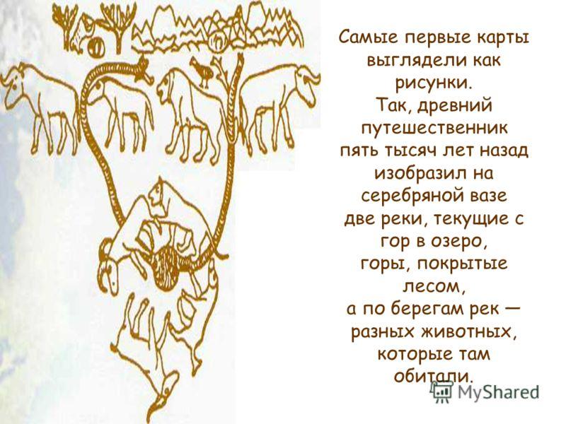 Самые первые карты выглядели как рисунки. Так, древний путешественник пять тысяч лет назад изобразил на серебряной вазе две реки, текущие с гор в озеро, горы, покрытые лесом, а по берегам рек разных животных, которые там обитали.
