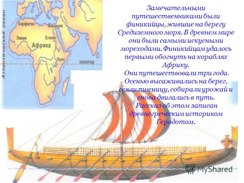 Замечательными путешественниками были финикийцы, жившие на берегу Средиземного моря. В древнем мире они были самыми искусными мореходами. Финикийцам удалось первыми обогнуть на кораблях Африку. Они путешествовали три года. Осенью высаживались на бере