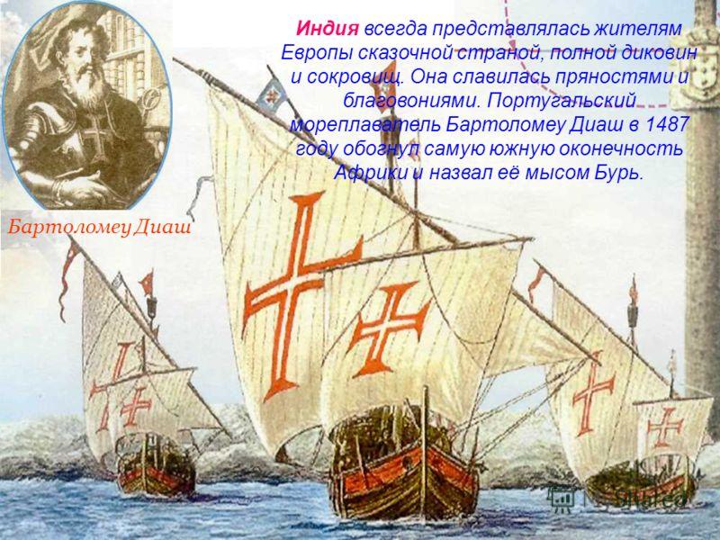 Бартоломеу Диаш Индия всегда представлялась жителям Европы сказочной страной, полной диковин и сокровищ. Она славилась пряностями и благовониями. Португальский мореплаватель Бартоломеу Диаш в 1487 году обогнул самую южную оконечность Африки и назвал