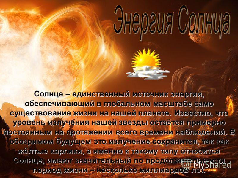 Солнце – единственный источник энергии, обеспечивающий в глобальном масштабе само существование жизни на нашей планете. Известно, что уровень излучения нашей звезды остаётся примерно постоянным на протяжении всего времени наблюдений. В обозримом буду