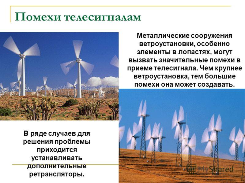 Помехи телесигналам Металлические сооружения ветроустановки, особенно элементы в лопастях, могут вызвать значительные помехи в приеме телесигнала. Чем крупнее ветроустановка, тем большие помехи она может создавать. В ряде случаев для решения проблемы