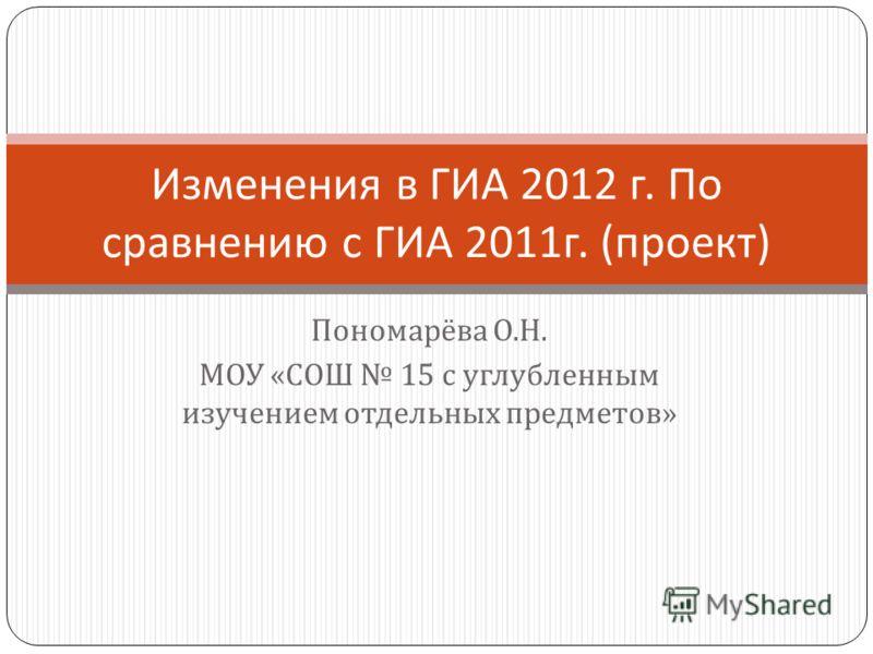 Пономарёва О. Н. МОУ « СОШ 15 с углубленным изучением отдельных предметов » Изменения в ГИА 2012 г. По сравнению с ГИА 2011 г. ( проект )