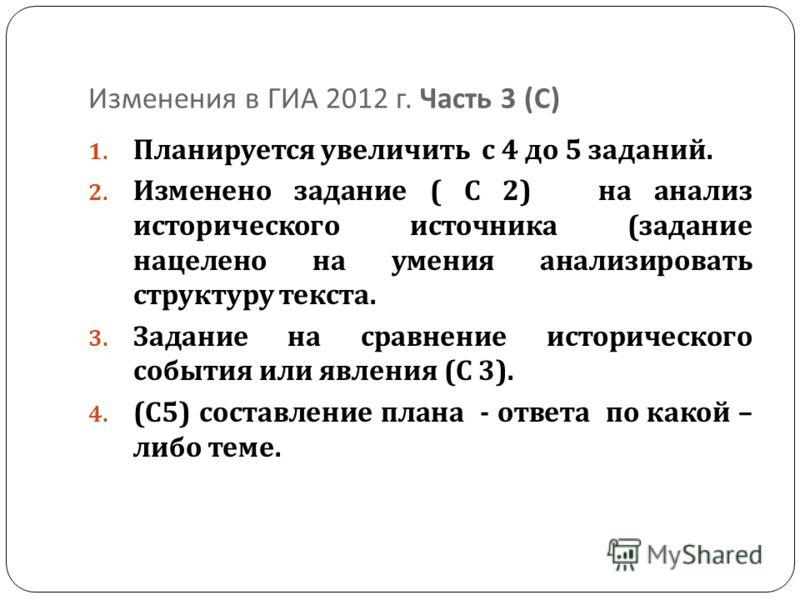 Изменения в ГИА 2012 г. Часть 3 ( С ) 1. Планируется увеличить с 4 до 5 заданий. 2. Изменено задание ( С 2) на анализ исторического источника ( задание нацелено на умения анализировать структуру текста. 3. Задание на сравнение исторического события и