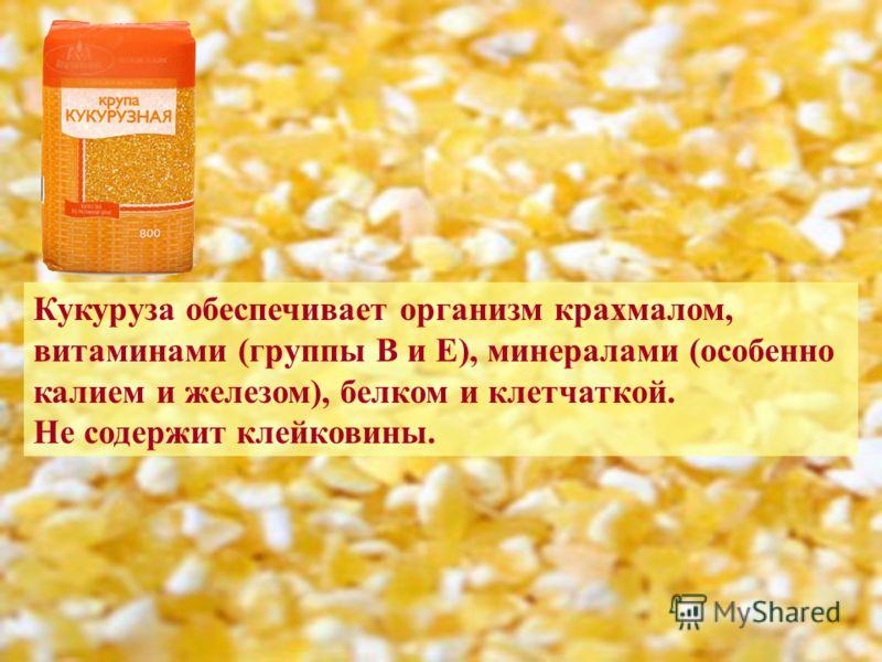 Кукуруза обеспечивает организм крахмалом, витаминами (группы В и Е), минералами (особенно калием и железом), белком и клетчаткой. Не содержит клейковины.
