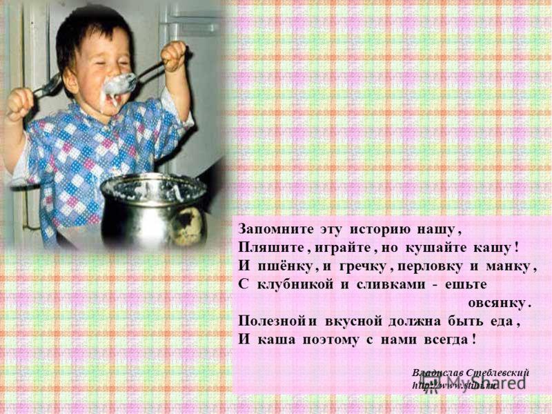 Запомните эту историю нашу, Пляшите, играйте, но кушайте кашу ! И пшёнку, и гречку, перловку и манку, С клубникой и сливками - ешьте овсянку. Полезной и вкусной должна быть еда, И каша поэтому с нами всегда ! Владислав Стеблевский http://www.stihi.ru
