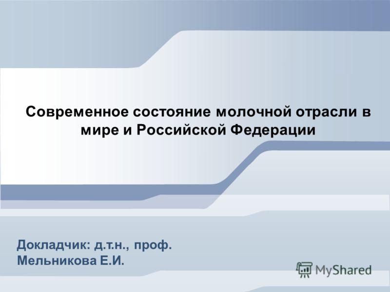 Современное состояние молочной отрасли в мире и Российской Федерации Докладчик: д.т.н., проф. Мельникова Е.И.