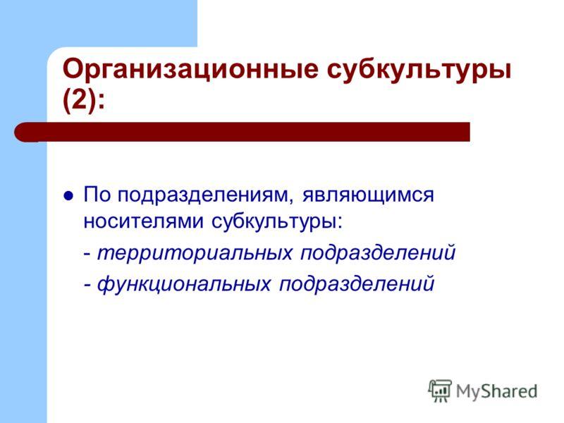 Организационные субкультуры (2): По подразделениям, являющимся носителями субкультуры: - территориальных подразделений - функциональных подразделений
