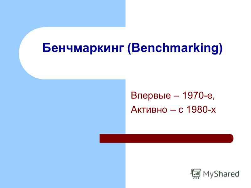 Бенчмаркинг (Benchmarking) Впервые – 1970-е, Активно – с 1980-х