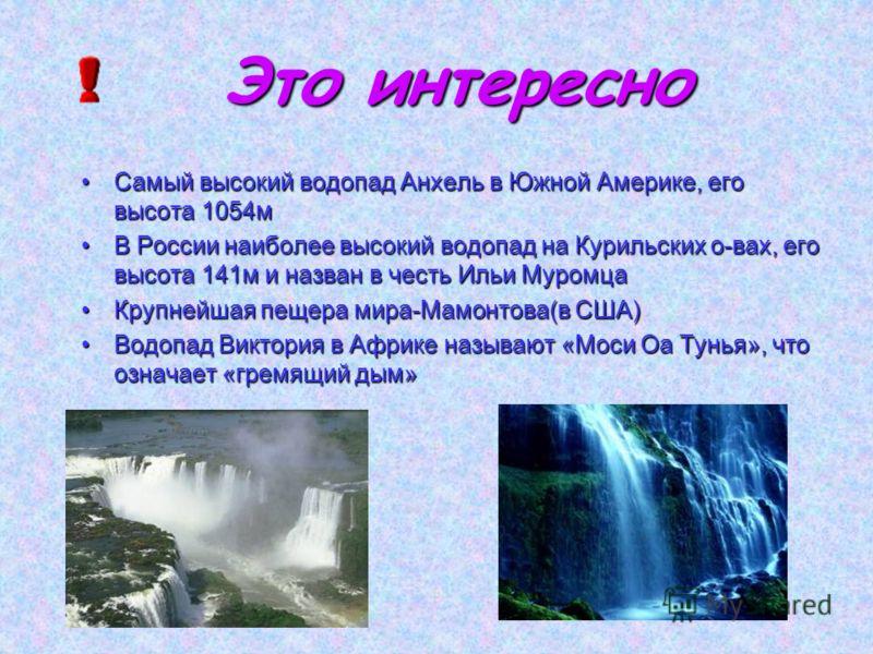 Это интересно Самый высокий водопад Анхель в Южной Америке, его высота 1054мСамый высокий водопад Анхель в Южной Америке, его высота 1054м В России наиболее высокий водопад на Курильских о-вах, его высота 141м и назван в честь Ильи МуромцаВ России на