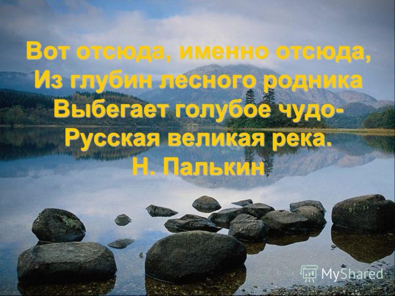 Вот отсюда, именно отсюда, Из глубин лесного родника Выбегает голубое чудо- Русская великая река. Н. Палькин