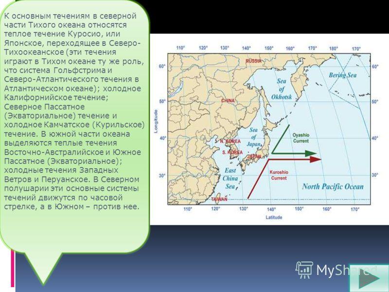 К основным течениям в северной части Тихого океана относятся теплое течение Куросио, или Японское, переходящее в Северо- Тихоокеанское (эти течения играют в Тихом океане ту же роль, что система Гольфстрима и Северо-Атлантического течения в Атлантичес