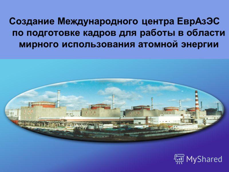 1 Создание Международного центра ЕврАзЭС по подготовке кадров для работы в области мирного использования атомной энергии