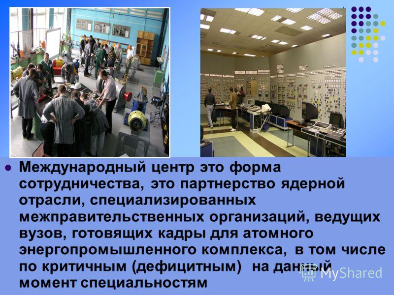 11 Международный центр это форма сотрудничества, это партнерство ядерной отрасли, специализированных межправительственных организаций, ведущих вузов, готовящих кадры для атомного энергопромышленного комплекса, в том числе по критичным (дефицитным) на