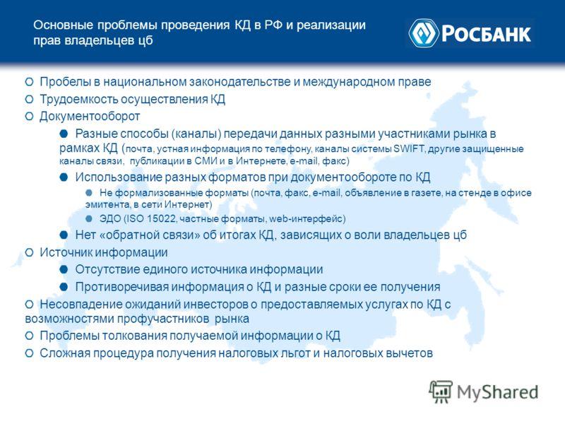 Основные проблемы проведения КД в РФ и реализации прав владельцев цб Пробелы в национальном законодательстве и международном праве Трудоемкость осуществления КД Документооборот Разные способы (каналы) передачи данных разными участниками рынка в рамка