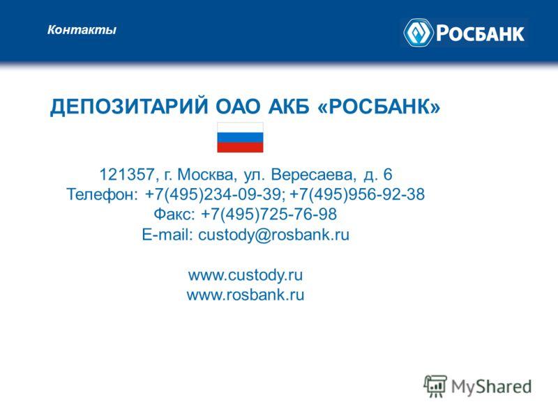 Контакты ДЕПОЗИТАРИЙ ОАО АКБ «РОСБАНК» 121357, г. Москва, ул. Вересаева, д. 6 Телефон: +7(495)234-09-39; +7(495)956-92-38 Факс: +7(495)725-76-98 E-mail: custody@rosbank.ru www.custody.ru www.rosbank.ru