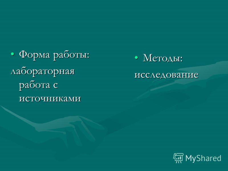 Форма работы:Форма работы: лабораторная работа с источниками Методы: исследование