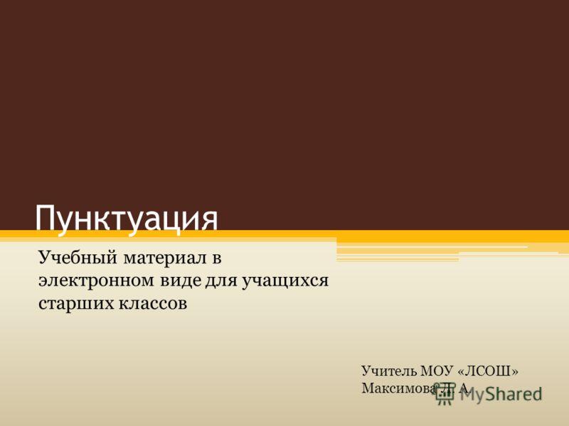 Пунктуация Учебный материал в электронном виде для учащихся старших классов Учитель МОУ «ЛСОШ» Максимова Л. А.