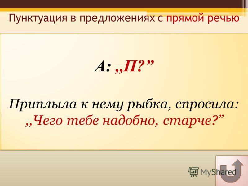 А:,,П? Приплыла к нему рыбка, спросила:,,Чего тебе надобно, старче? А:,,П? Приплыла к нему рыбка, спросила:,,Чего тебе надобно, старче? Пунктуация в предложениях с прямой речью