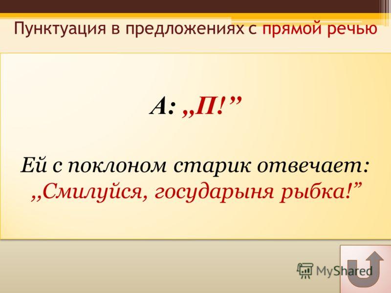А:,,П! Ей с поклоном старик отвечает:,,Смилуйся, государыня рыбка! А:,,П! Ей с поклоном старик отвечает:,,Смилуйся, государыня рыбка! Пунктуация в предложениях с прямой речью