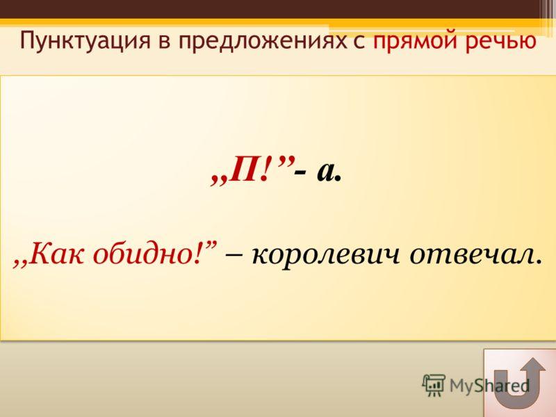 Пунктуация в предложениях с прямой речью,,П!- а.,,Как обидно! – королевич отвечал.,,П!- а.,,Как обидно! – королевич отвечал.