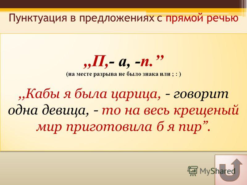 Пунктуация в предложениях с прямой речью,,П,- а, -п. (на месте разрыва не было знака или ; : ),,Кабы я была царица, - говорит одна девица, - то на весь крещеный мир приготовила б я пир.,,П,- а, -п. (на месте разрыва не было знака или ; : ),,Кабы я бы