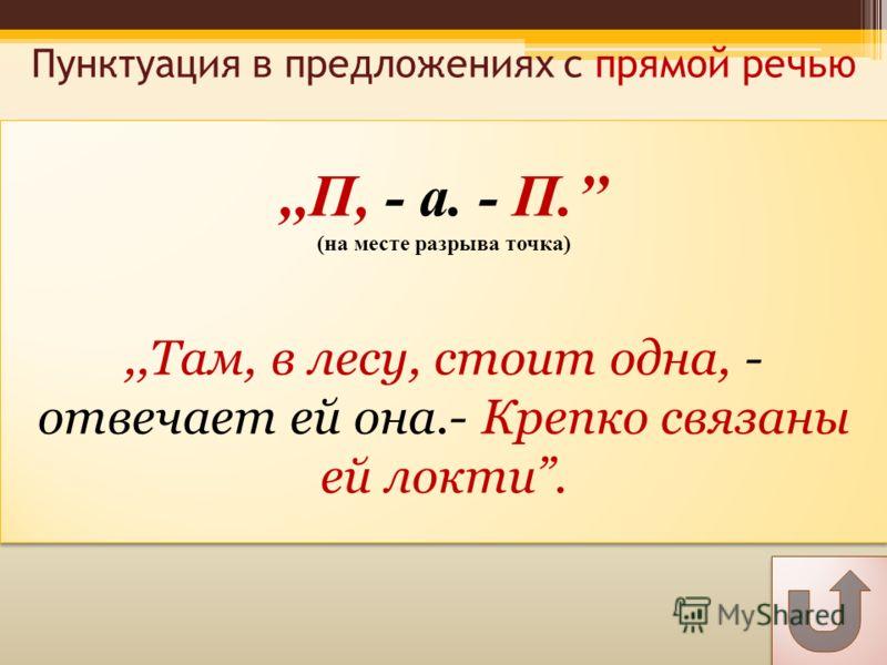 Пунктуация в предложениях с прямой речью,,П, - а. - П. (на месте разрыва точка),,Там, в лесу, стоит одна, - отвечает ей она.- Крепко связаны ей локти.,,П, - а. - П. (на месте разрыва точка),,Там, в лесу, стоит одна, - отвечает ей она.- Крепко связаны