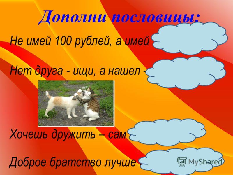 Дополни пословицы: Не имей 100 рублей, а имей 100 друзей. Нет друга - ищи, а нашел – береги. Хочешь дружить – сам будь другом. Доброе братство лучше богатства.
